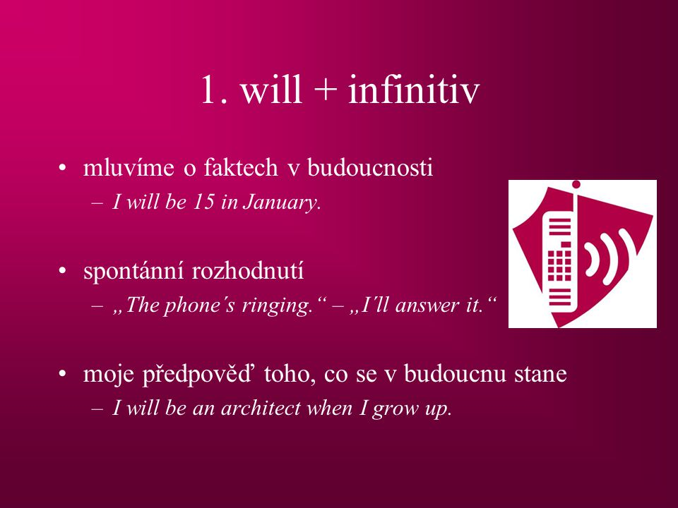 1. will + infinitiv mluvíme o faktech v budoucnosti –I will be 15 in January.
