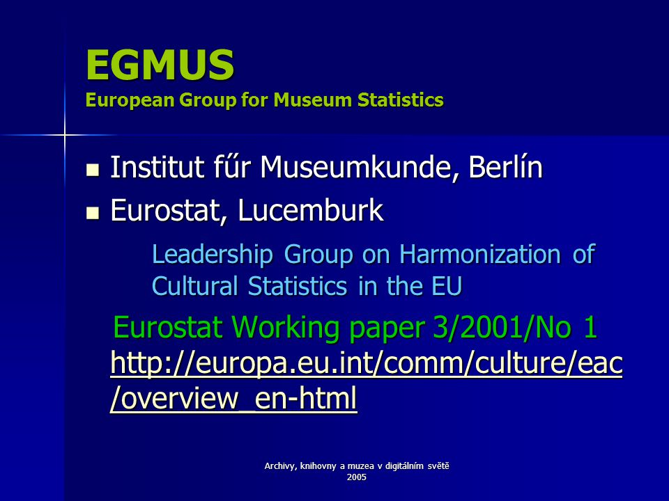 Archivy, knihovny a muzea v digitálním světě 2005 EGMUS European Group for Museum Statistics Institut fűr Museumkunde, Berlín Institut fűr Museumkunde, Berlín Eurostat, Lucemburk Eurostat, Lucemburk Leadership Group on Harmonization of Cultural Statistics in the EU Eurostat Working paper 3/2001/No 1 http://europa.eu.int/comm/culture/eac /overview_en-html Eurostat Working paper 3/2001/No 1 http://europa.eu.int/comm/culture/eac /overview_en-html http://europa.eu.int/comm/culture/eac /overview_en-html http://europa.eu.int/comm/culture/eac /overview_en-html