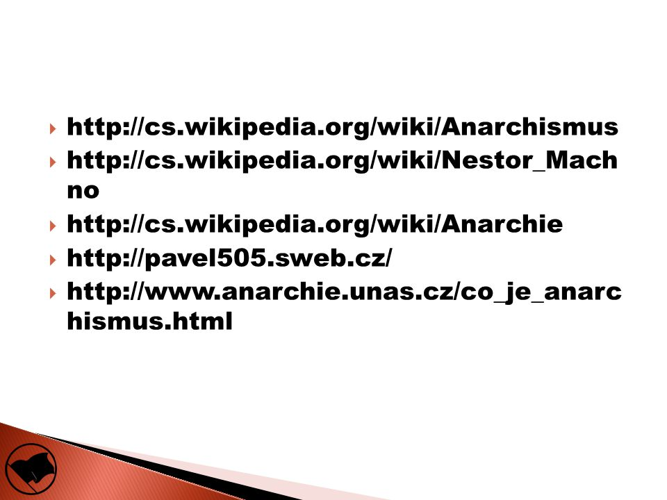 http://cs.wikipedia.org/wiki/Anarchismus  http://cs.wikipedia.org/wiki/Nestor_Mach no  http://cs.wikipedia.org/wiki/Anarchie  http://pavel505.sweb.cz/  http://www.anarchie.unas.cz/co_je_anarc hismus.html