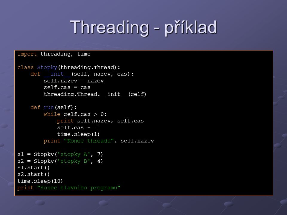 Threading - příklad import threading, time class Stopky(threading.Thread): def __init__(self, nazev, cas): self.nazev = nazev self.cas = cas threading.Thread.__init__(self) def run(self): while self.cas > 0: print self.nazev, self.cas self.cas -= 1 time.sleep(1) print Konec threadu , self.nazev s1 = Stopky( stopky A , 7) s2 = Stopky( stopky B , 4) s1.start() s2.start() time.sleep(10) print Konec hlavniho programu