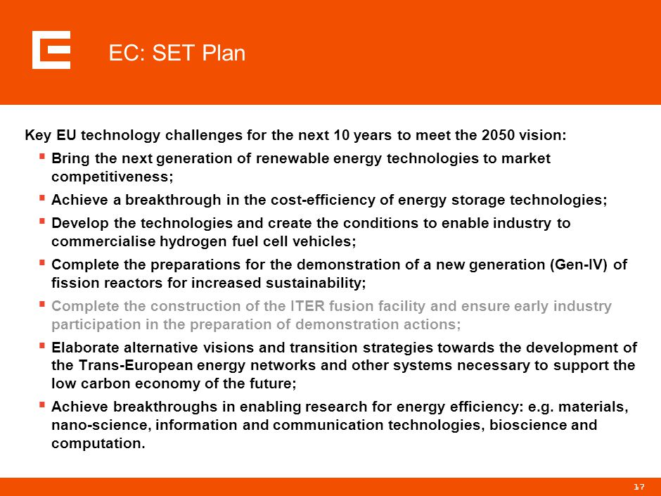 17 EC: SET Plan Key EU technology challenges for the next 10 years to meet the 2050 vision:  Bring the next generation of renewable energy technologies to market competitiveness;  Achieve a breakthrough in the cost-efficiency of energy storage technologies;  Develop the technologies and create the conditions to enable industry to commercialise hydrogen fuel cell vehicles;  Complete the preparations for the demonstration of a new generation (Gen-IV) of fission reactors for increased sustainability;  Complete the construction of the ITER fusion facility and ensure early industry participation in the preparation of demonstration actions;  Elaborate alternative visions and transition strategies towards the development of the Trans-European energy networks and other systems necessary to support the low carbon economy of the future;  Achieve breakthroughs in enabling research for energy efficiency: e.g.