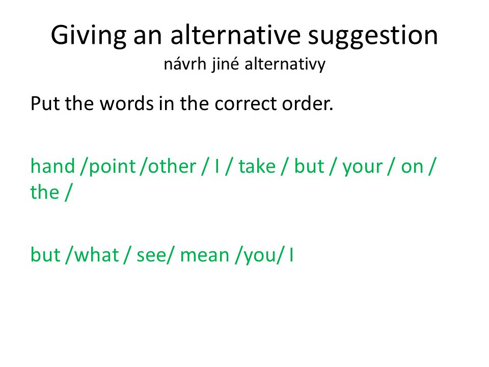 Giving an alternative suggestion návrh jiné alternativy Put the words in the correct order.