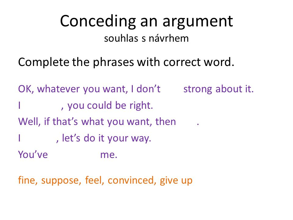 Conceding an argument souhlas s návrhem Complete the phrases with correct word.