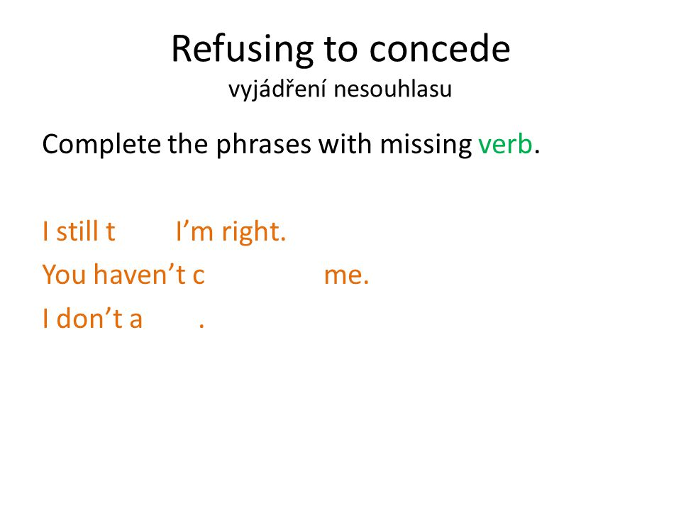 Refusing to concede vyjádření nesouhlasu Complete the phrases with missing verb.