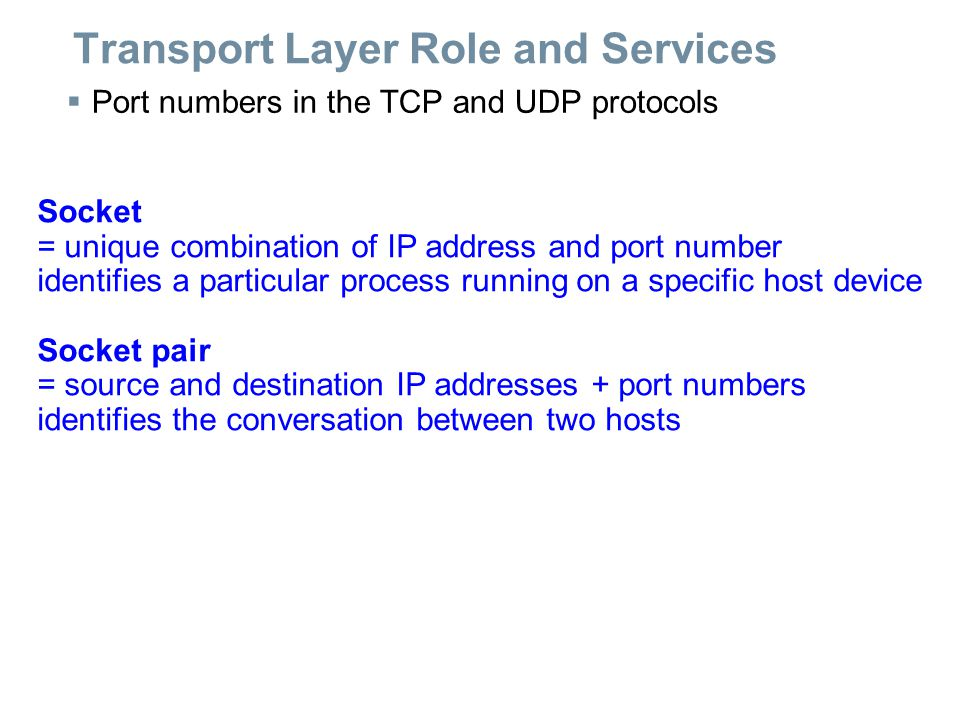 Transport Layer Role and Services  Port numbers in the TCP and UDP protocols Socket = unique combination of IP address and port number identifies a particular process running on a specific host device Socket pair = source and destination IP addresses + port numbers identifies the conversation between two hosts