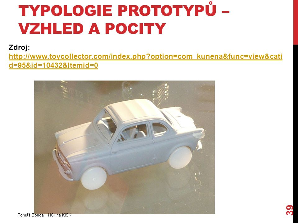 TYPOLOGIE PROTOTYPŮ – VZHLED A POCITY Zdroj: http://www.toycollector.com/index.php option=com_kunena&func=view&cati d=95&id=10432&Itemid=0 http://www.toycollector.com/index.php option=com_kunena&func=view&cati d=95&id=10432&Itemid=0 Tomáš Bouda HCI na KISK 39
