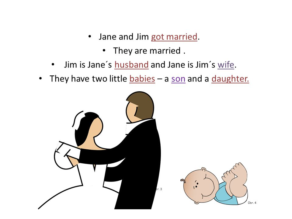 Jane and Jim got married. They are married. Jim is Jane´s husband and Jane is Jim´s wife.