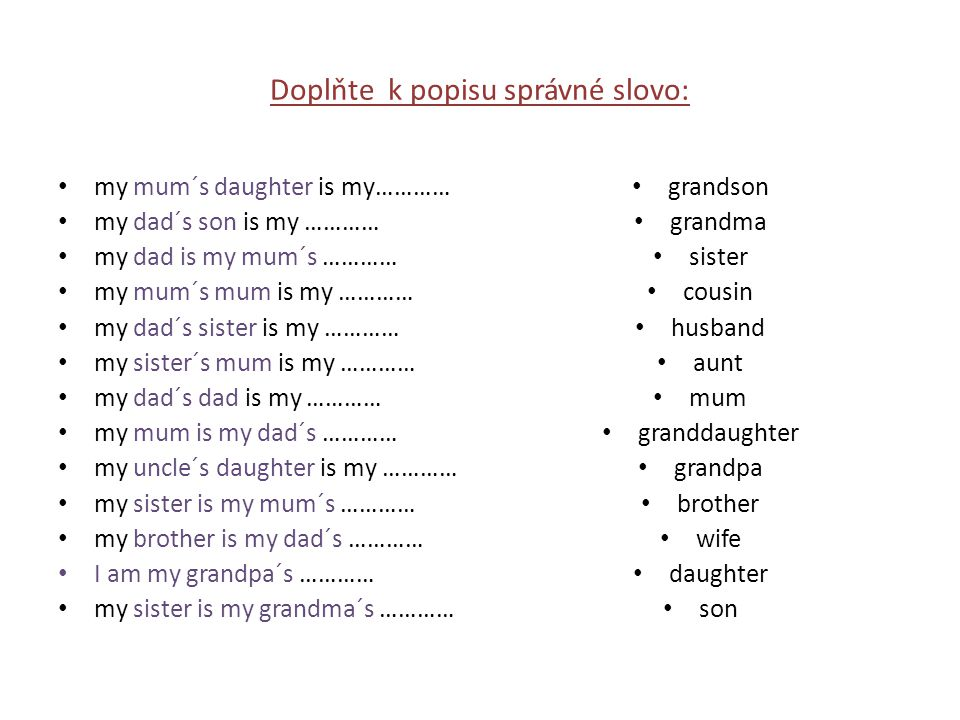 Doplňte k popisu správné slovo: my mum´s daughter is my………… my dad´s son is my ………… my dad is my mum´s ………… my mum´s mum is my ………… my dad´s sister is my ………… my sister´s mum is my ………… my dad´s dad is my ………… my mum is my dad´s ………… my uncle´s daughter is my ………… my sister is my mum´s ………… my brother is my dad´s ………… I am my grandpa´s ………… my sister is my grandma´s ………… grandson grandma sister cousin husband aunt mum granddaughter grandpa brother wife daughter son