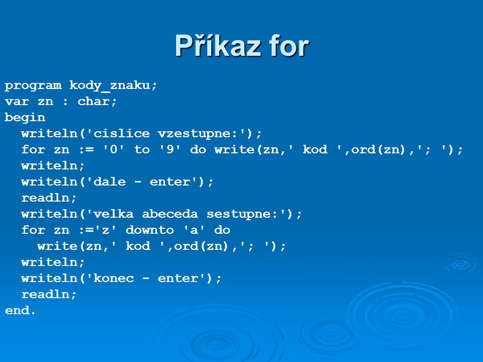 Příkaz for program kody_znaku; var zn : char; begin writeln( cislice vzestupne: ); for zn := 0 to 9 do write(zn, kod ,ord(zn), ; ); writeln; writeln( dale - enter ); readln; writeln( velka abeceda sestupne: ); for zn := z downto a do write(zn, kod ,ord(zn), ; ); writeln; writeln( konec - enter ); readln; end.