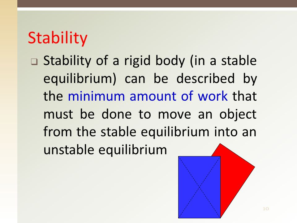 10 Stability  Stability of a rigid body (in a stable equilibrium) can be described by the minimum amount of work that must be done to move an object from the stable equilibrium into an unstable equilibrium