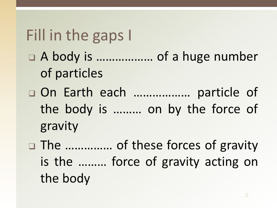 3 Fill in the gaps I  A body is ……………… of a huge number of particles  On Earth each ……………… particle of the body is ……… on by the force of gravity  The …………… of these forces of gravity is the ……… force of gravity acting on the body