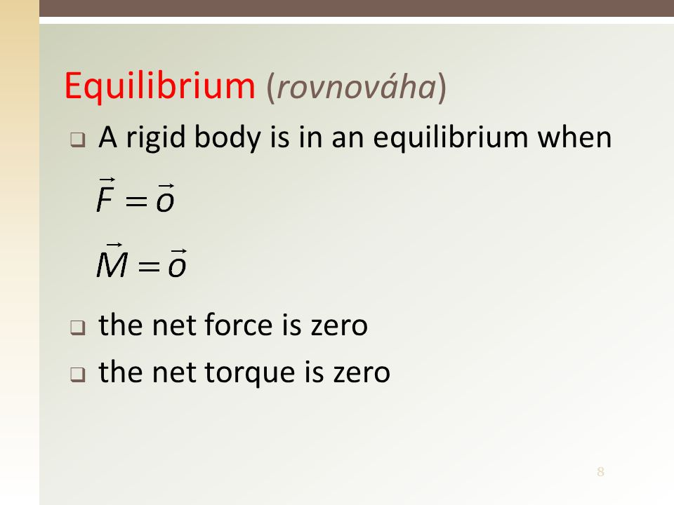 8 Equilibrium (rovnováha)  A rigid body is in an equilibrium when  the net force is zero  the net torque is zero