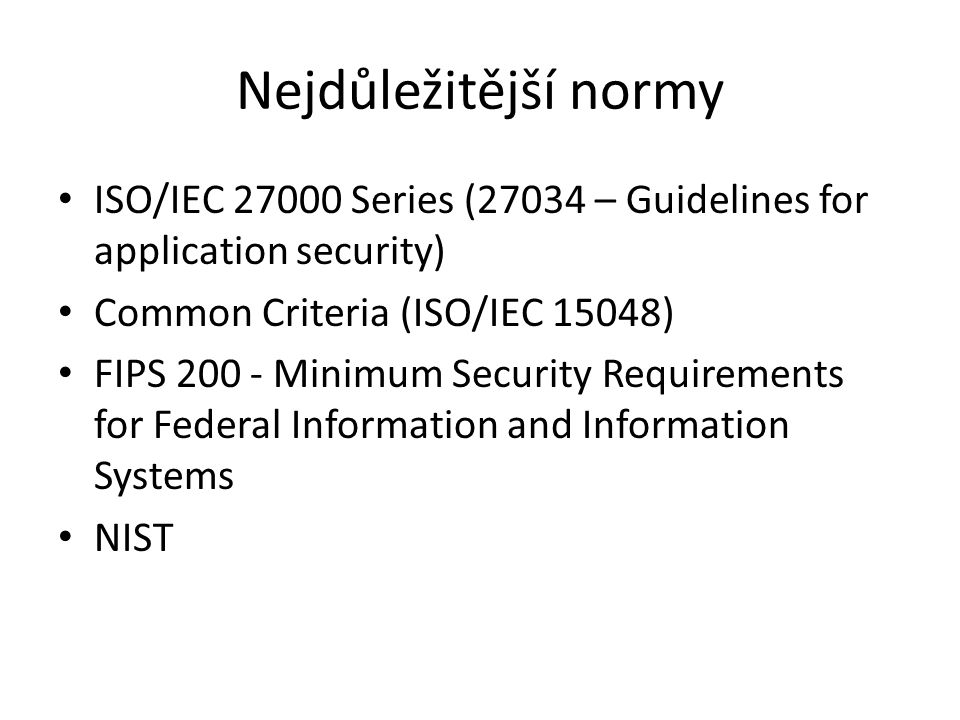 Nejdůležitější normy ISO/IEC 27000 Series (27034 – Guidelines for application security) Common Criteria (ISO/IEC 15048) FIPS 200 - Minimum Security Requirements for Federal Information and Information Systems NIST