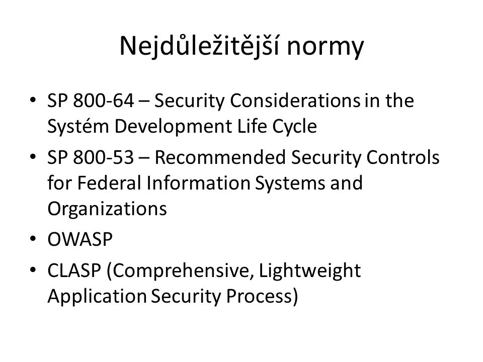 Nejdůležitější normy SP 800-64 – Security Considerations in the Systém Development Life Cycle SP 800-53 – Recommended Security Controls for Federal Information Systems and Organizations OWASP CLASP (Comprehensive, Lightweight Application Security Process)