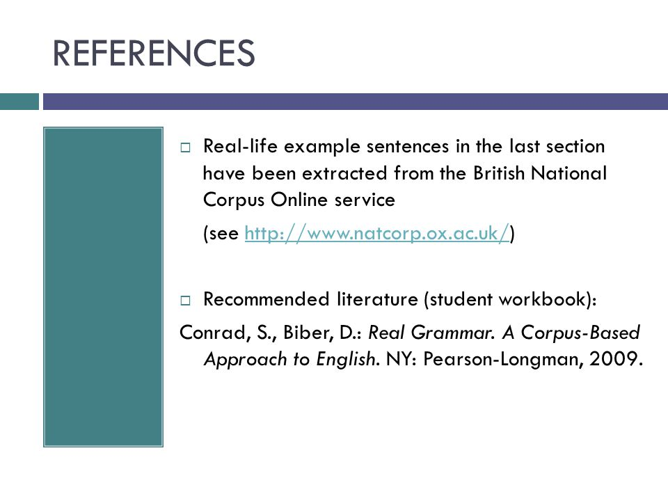 REFERENCES  Real-life example sentences in the last section have been extracted from the British National Corpus Online service (see http://www.natcorp.ox.ac.uk/)http://www.natcorp.ox.ac.uk/  Recommended literature (student workbook): Conrad, S., Biber, D.: Real Grammar.