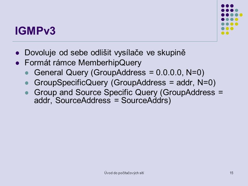 Úvod do počítačových sítí15 IGMPv3 Dovoluje od sebe odlišit vysílače ve skupině Formát rámce MemberhipQuery General Query (GroupAddress = 0.0.0.0, N=0) GroupSpecificQuery (GroupAddress = addr, N=0) Group and Source Specific Query (GroupAddress = addr, SourceAddress = SourceAddrs)