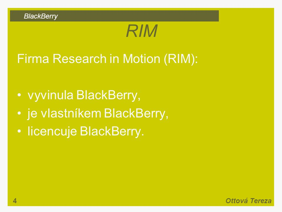 BlackBerry 4Ottová Tereza RIM Firma Research in Motion (RIM): vyvinula BlackBerry, je vlastníkem BlackBerry, licencuje BlackBerry.