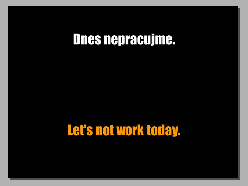 Dnes nepracujme. Let s not work today.