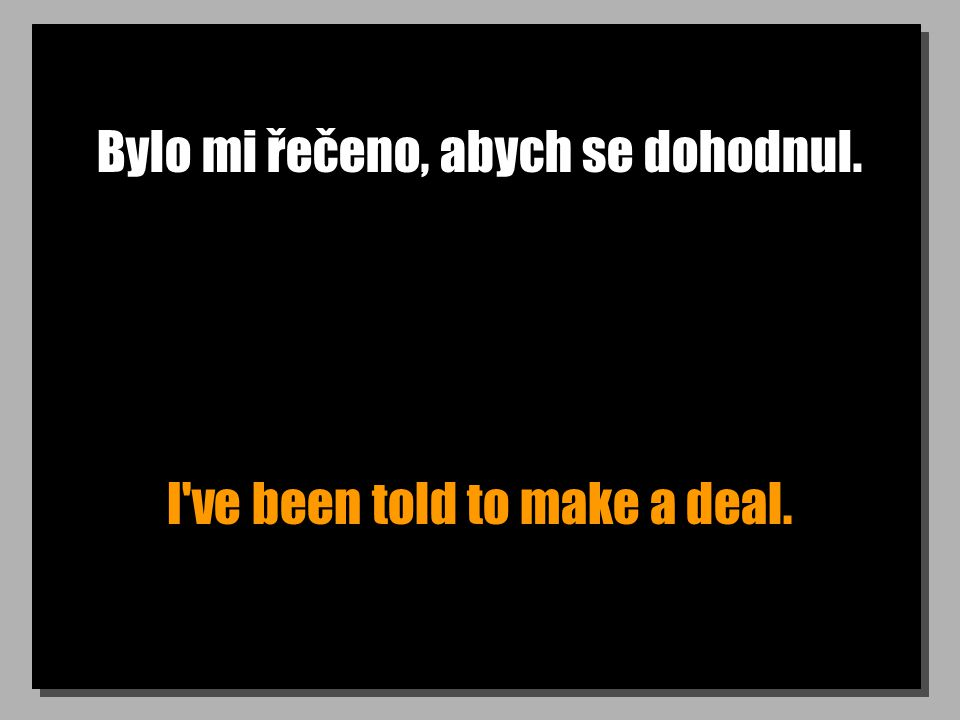 Bylo mi řečeno, abych se dohodnul. I ve been told to make a deal.