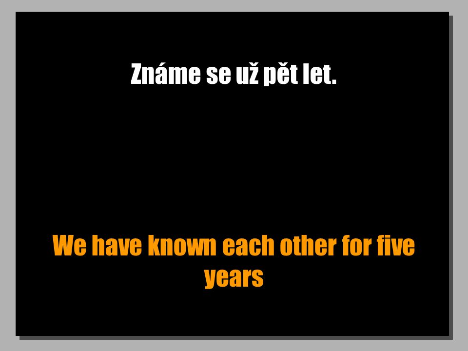 Známe se už pět let. We have known each other for five years