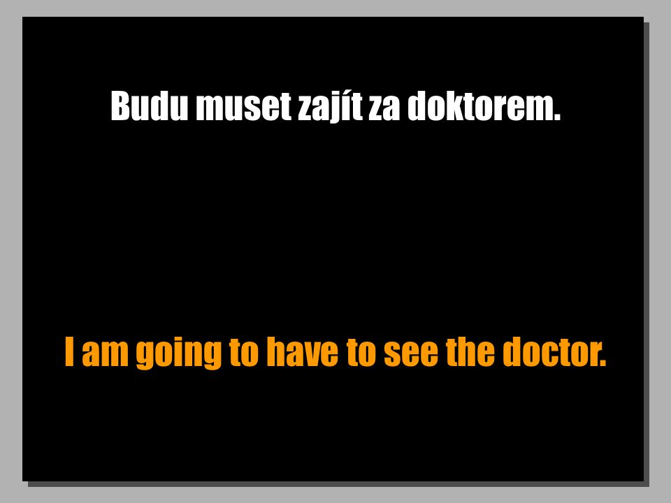 Budu muset zajít za doktorem. I am going to have to see the doctor.