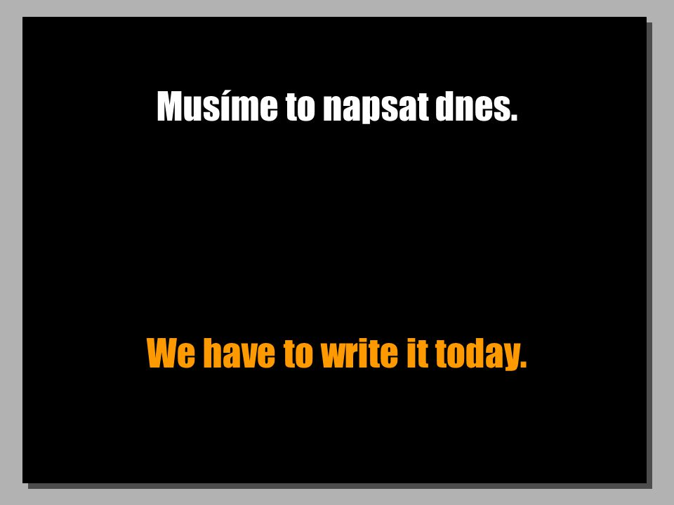 Musíme to napsat dnes. We have to write it today.