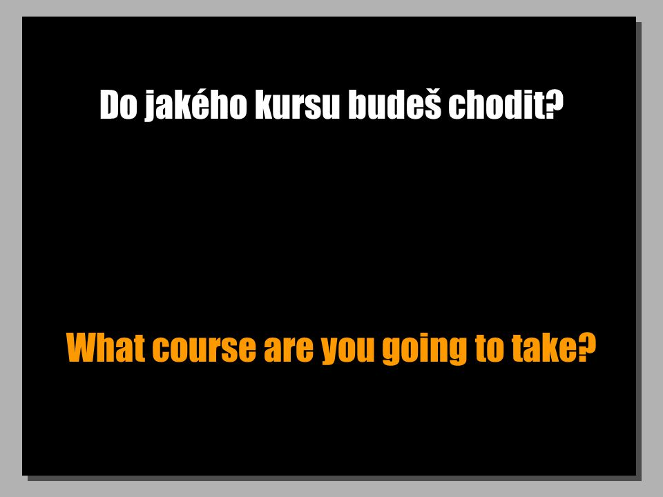 Do jakého kursu budeš chodit What course are you going to take