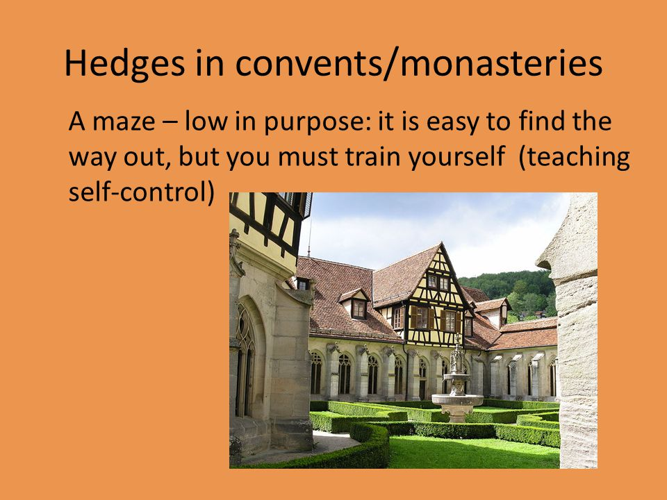 Hedges in convents/monasteries A maze – low in purpose: it is easy to find the way out, but you must train yourself (teaching self-control)