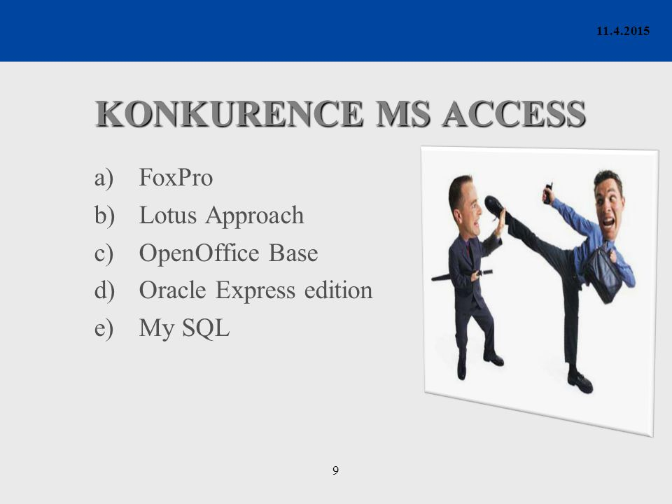 9 11.4.2015 KONKURENCE MS ACCESS a)FoxPro b)Lotus Approach c)OpenOffice Base d)Oracle Express edition e)My SQL