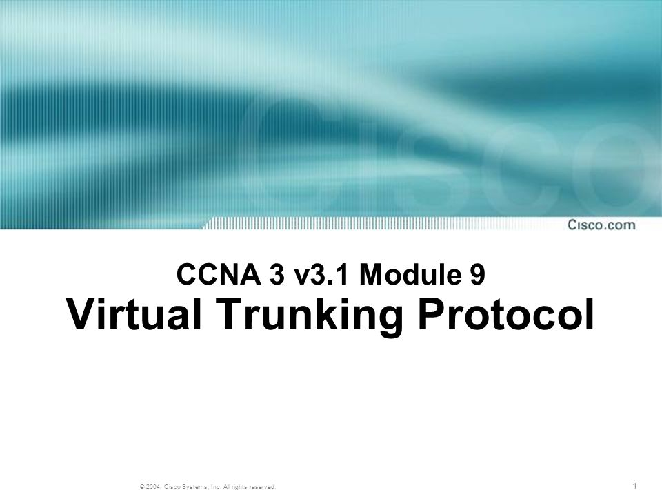 1 © 2004, Cisco Systems, Inc. All rights reserved. CCNA 3 v3.1 Module 9 Virtual Trunking Protocol