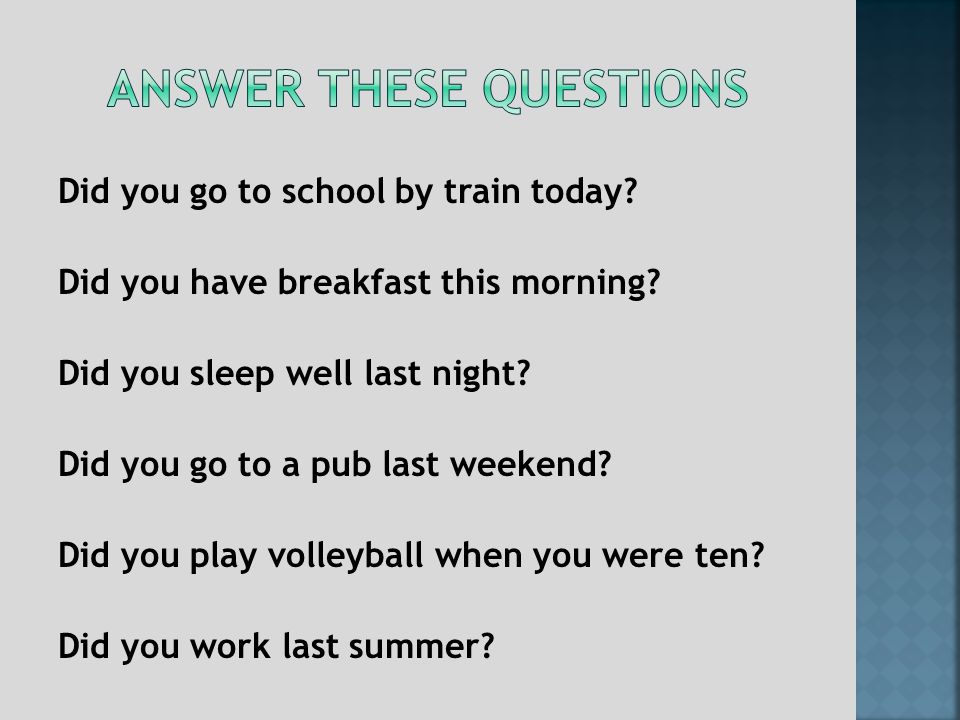 Did you go to school by train today. Did you have breakfast this morning.