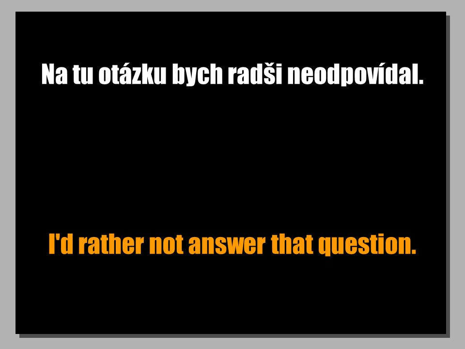 Na tu otázku bych radši neodpovídal. I d rather not answer that question.