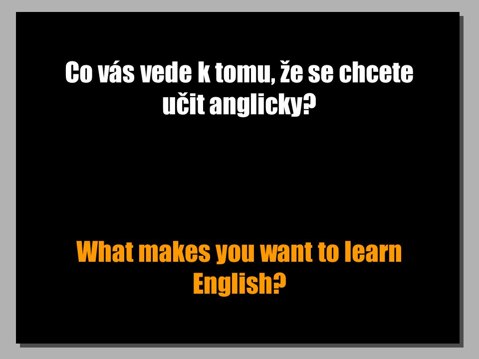 Co vás vede k tomu, že se chcete učit anglicky What makes you want to learn English