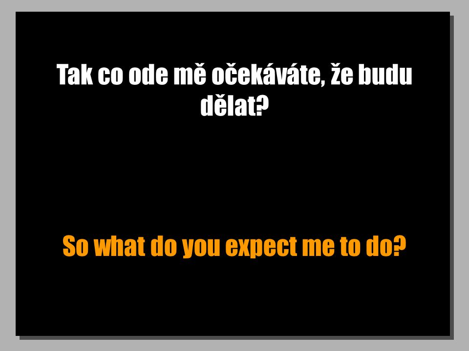 Tak co ode mě očekáváte, že budu dělat So what do you expect me to do