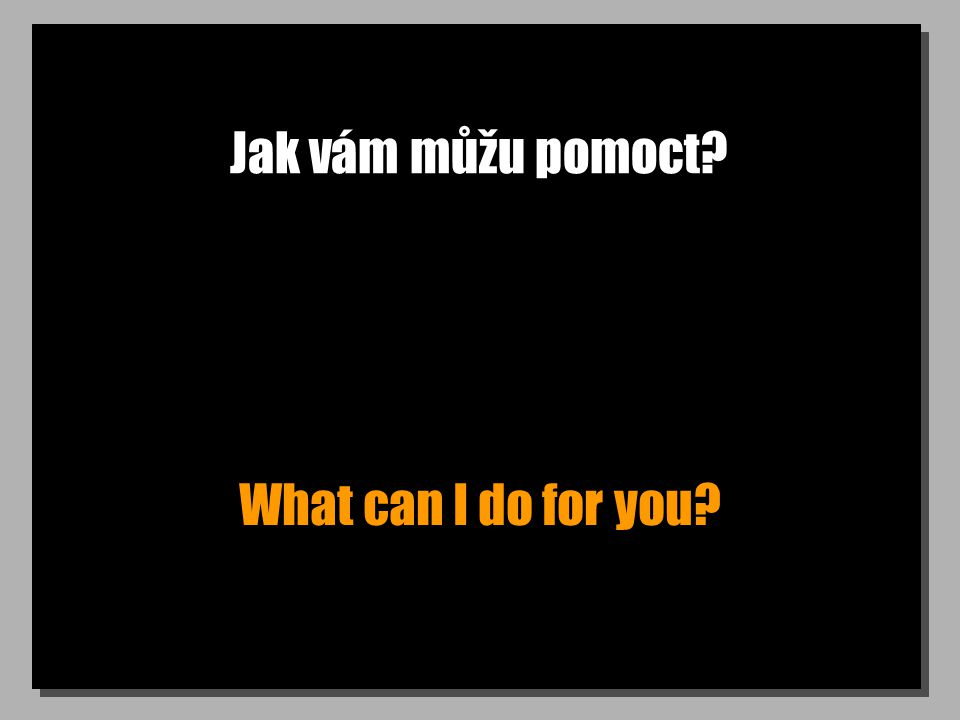 Jak vám můžu pomoct What can I do for you