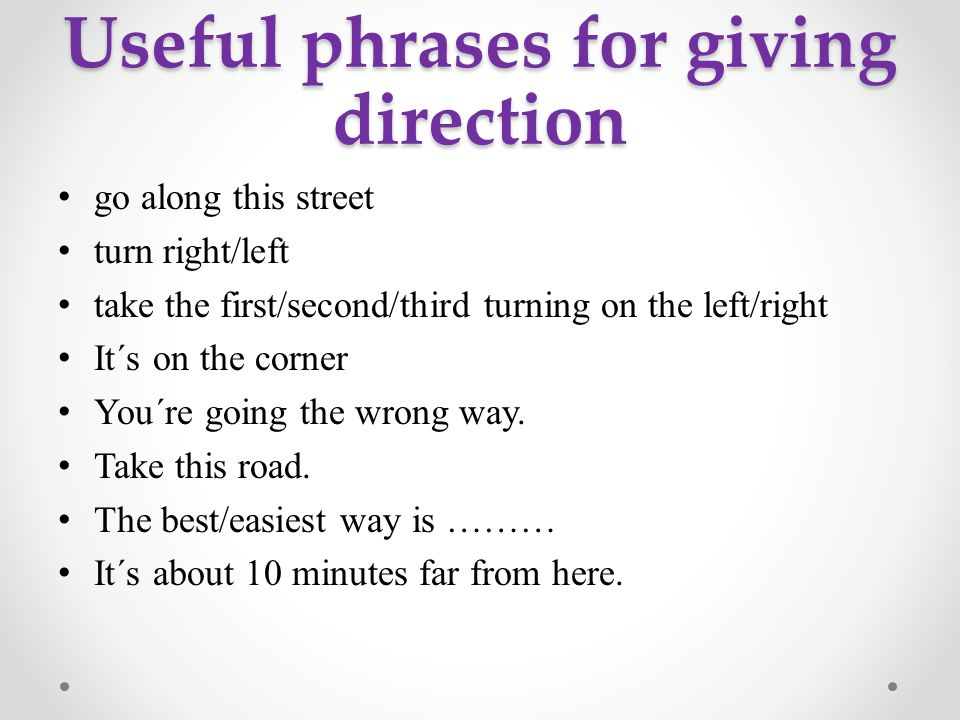 Useful phrases for giving direction go along this street turn right/left take the first/second/third turning on the left/right It´s on the corner You´re going the wrong way.