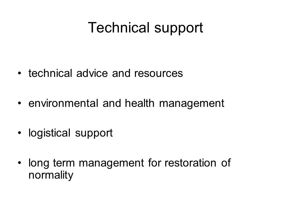 Technical support technical advice and resources environmental and health management logistical support long term management for restoration of normality