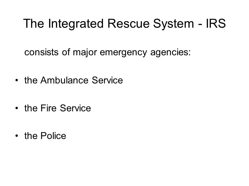 The Integrated Rescue System - IRS consists of major emergency agencies: the Ambulance Service the Fire Service the Police