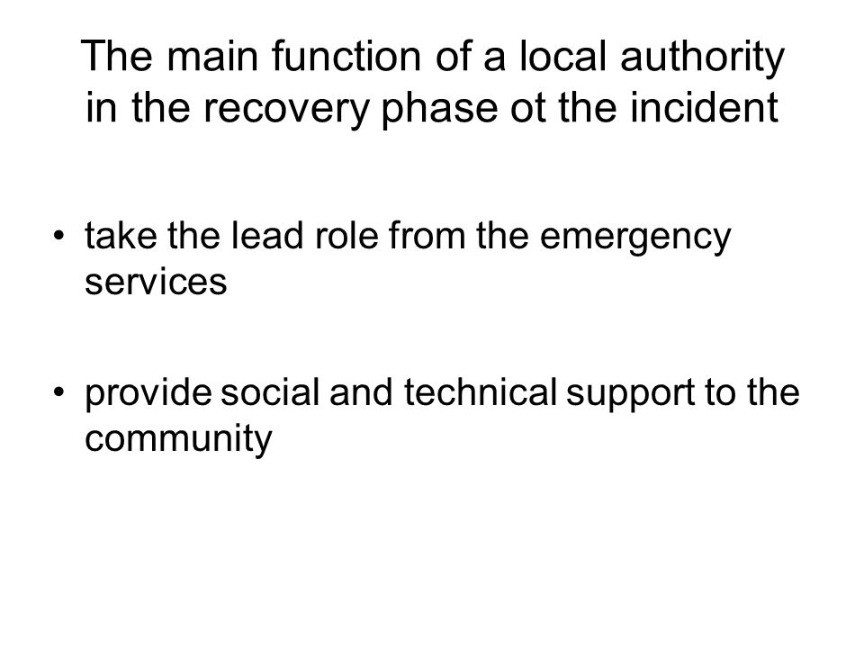 The main function of a local authority in the recovery phase ot the incident take the lead role from the emergency services provide social and technical support to the community
