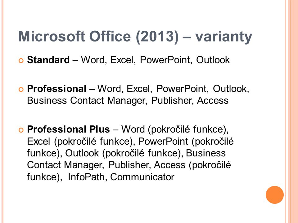 Microsoft Office (2013) – varianty Standard – Word, Excel, PowerPoint, Outlook Professional – Word, Excel, PowerPoint, Outlook, Business Contact Manager, Publisher, Access Professional Plus – Word (pokročilé funkce), Excel (pokročilé funkce), PowerPoint (pokročilé funkce), Outlook (pokročilé funkce), Business Contact Manager, Publisher, Access (pokročilé funkce), InfoPath, Communicator