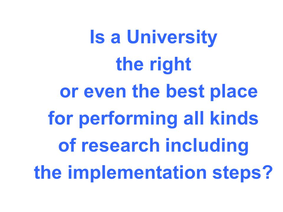 Is a University the right or even the best place for performing all kinds of research including the implementation steps