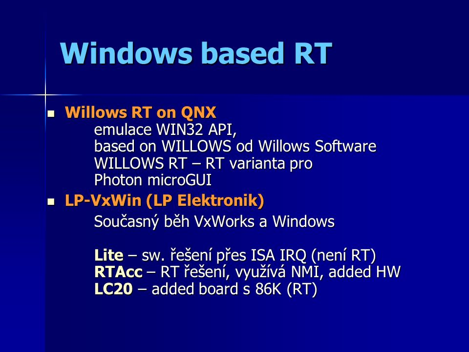 Windows based RT Willows RT on QNX emulace WIN32 API, based on WILLOWS od Willows Software WILLOWS RT – RT varianta pro Photon microGUI Willows RT on QNX emulace WIN32 API, based on WILLOWS od Willows Software WILLOWS RT – RT varianta pro Photon microGUI LP-VxWin (LP Elektronik) LP-VxWin (LP Elektronik) Současný běh VxWorks a Windows Lite – sw.