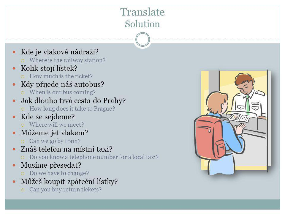 Translate Solution  Kde je vlakové nádraží.  Where is the railway station.