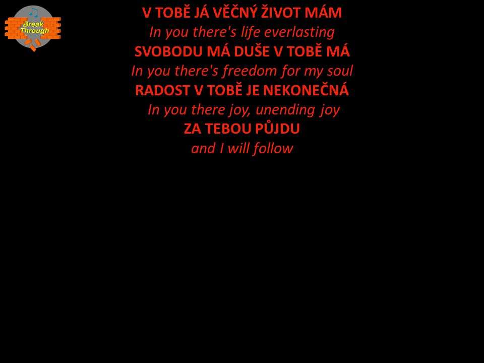V TOBĚ JÁ VĚČNÝ ŽIVOT MÁM In you there s life everlasting SVOBODU MÁ DUŠE V TOBĚ MÁ In you there s freedom for my soul RADOST V TOBĚ JE NEKONEČNÁ In you there joy, unending joy ZA TEBOU PŮJDU and I will follow