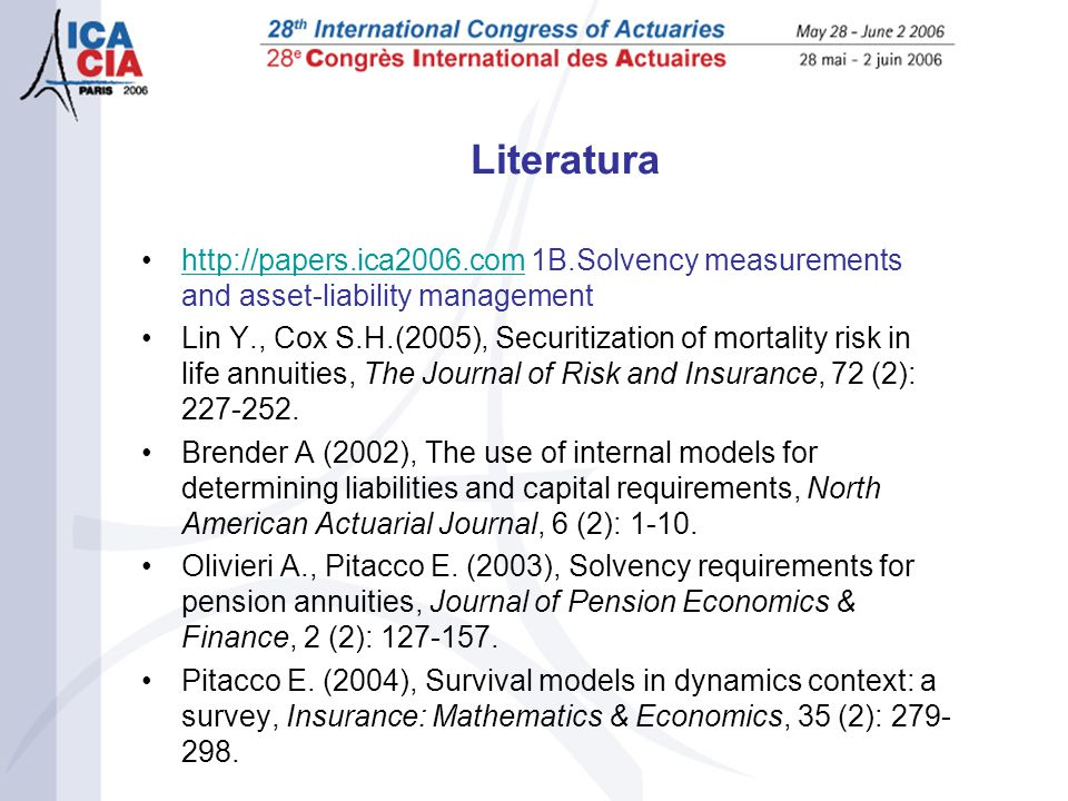 Literatura •  1B.Solvency measurements and asset-liability managementhttp://papers.ica2006.com •Lin Y., Cox S.H.(2005), Securitization of mortality risk in life annuities, The Journal of Risk and Insurance, 72 (2):