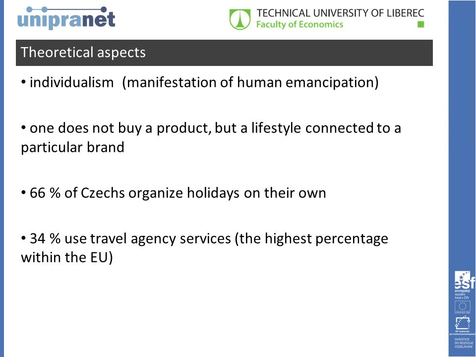 Theoretical aspects • individualism (manifestation of human emancipation) • one does not buy a product, but a lifestyle connected to a particular brand • 66 % of Czechs organize holidays on their own • 34 % use travel agency services (the highest percentage within the EU)