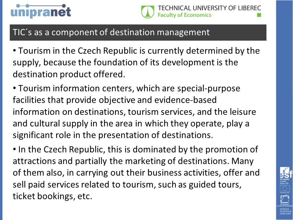 TIC´s as a component of destination management • Tourism in the Czech Republic is currently determined by the supply, because the foundation of its development is the destination product offered.