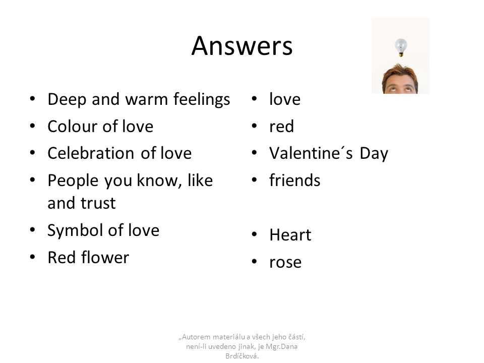 "Answers • Deep and warm feelings • Colour of love • Celebration of love • People you know, like and trust • Symbol of love • Red flower • love • red • Valentine´s Day • friends • Heart • rose ""Autorem materiálu a všech jeho částí, není-li uvedeno jinak, je Mgr.Dana Brdíčková."