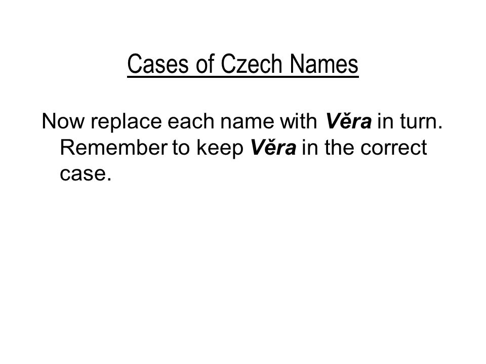 Cases of Czech Names Now replace each name with Věra in turn.