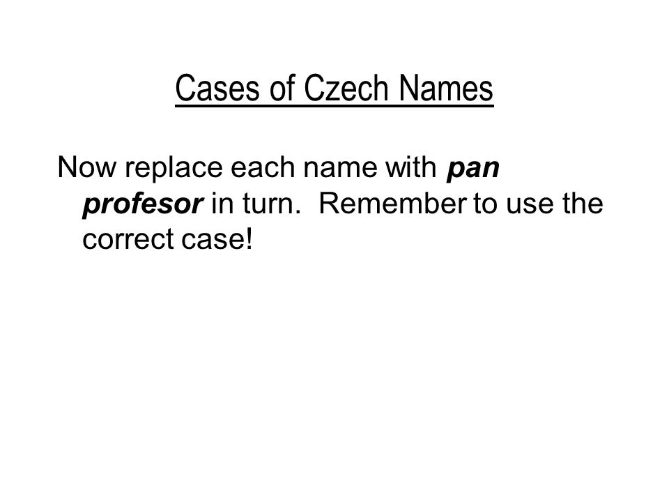 Cases of Czech Names Now replace each name with pan profesor in turn.
